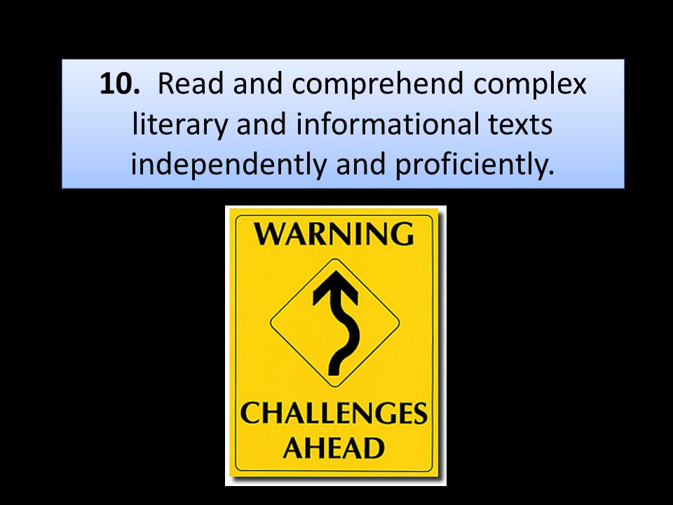 10. Read and comprehend complex literary and informational texts independently and proficiently.