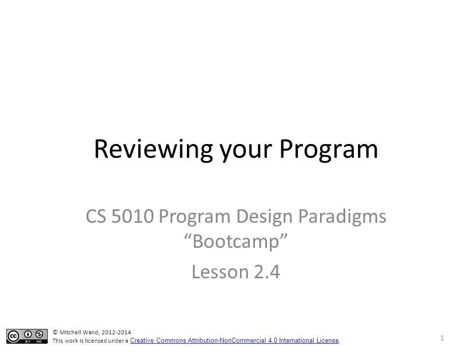 Reviewing your Program CS 5010 Program Design Paradigms Bootcamp Lesson 2.4 © Mitchell Wand, 2012-2014 This work is licensed under a Creative Commons Attribution-NonCommercial 4.0 International License.
