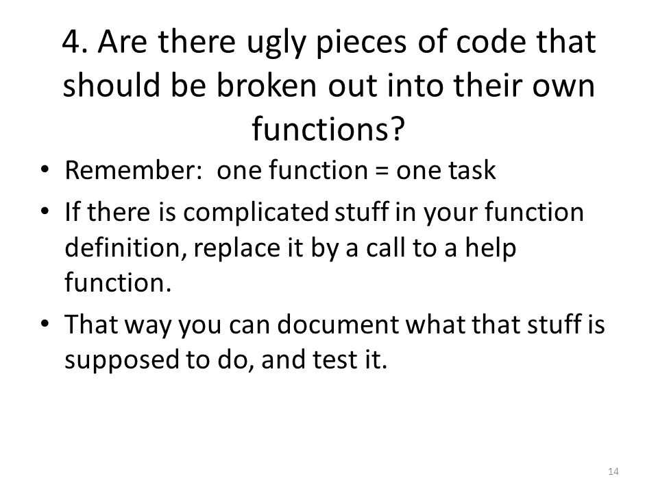 4. Are there ugly pieces of code that should be broken out into their own functions.