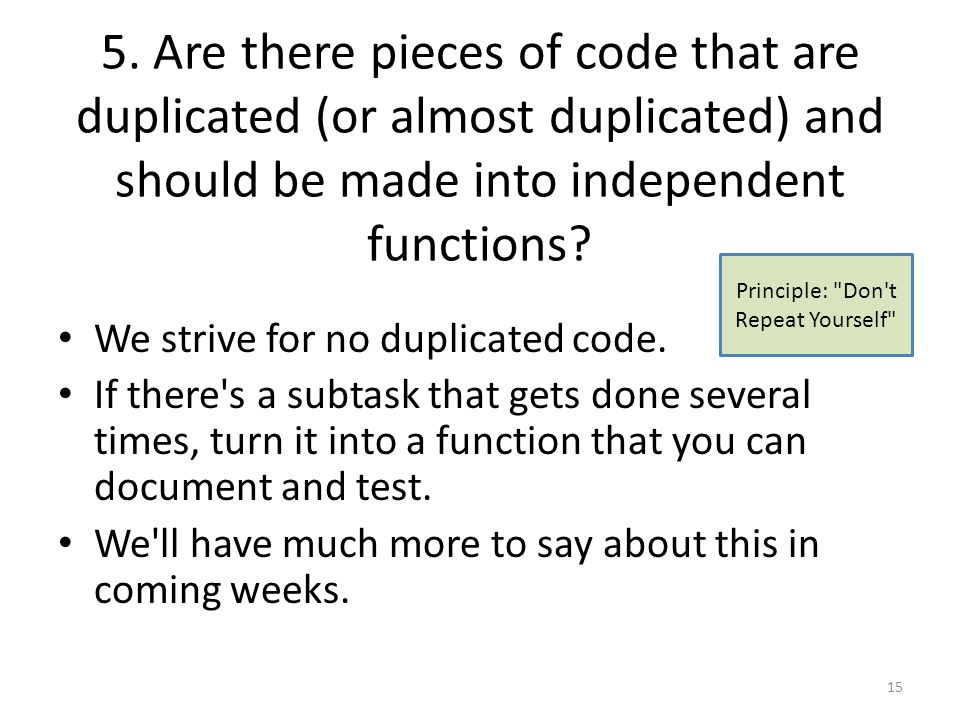 5. Are there pieces of code that are duplicated (or almost duplicated) and should be made into independent functions? We strive for no duplicated code