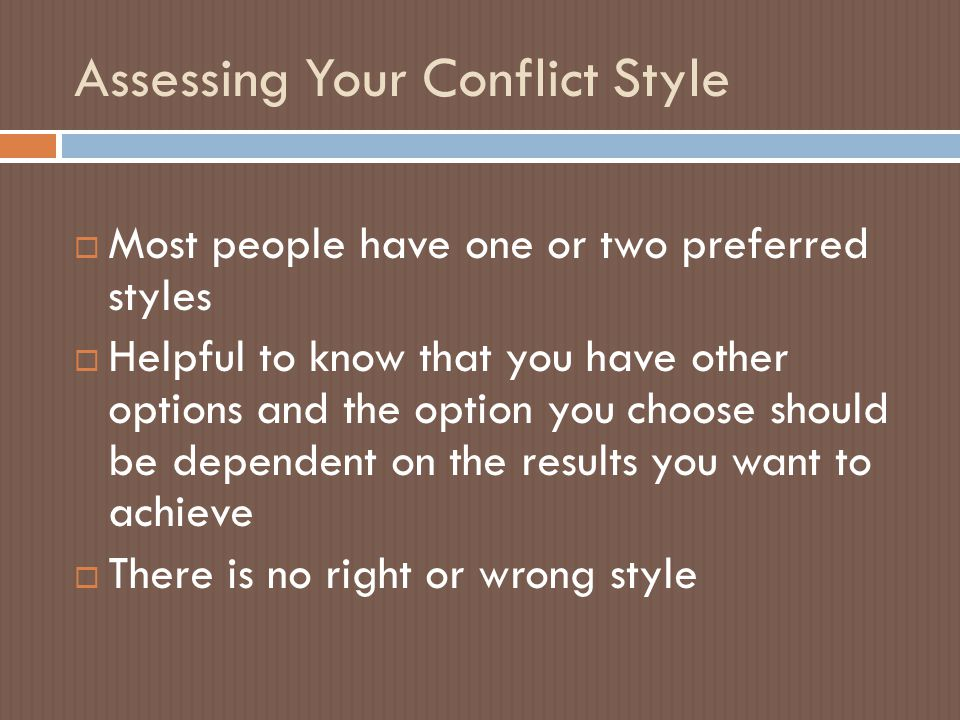 Assessing Your Conflict Style  Most people have one or two preferred styles  Helpful to know that you have other options and the option you choose should be dependent on the results you want to achieve  There is no right or wrong style
