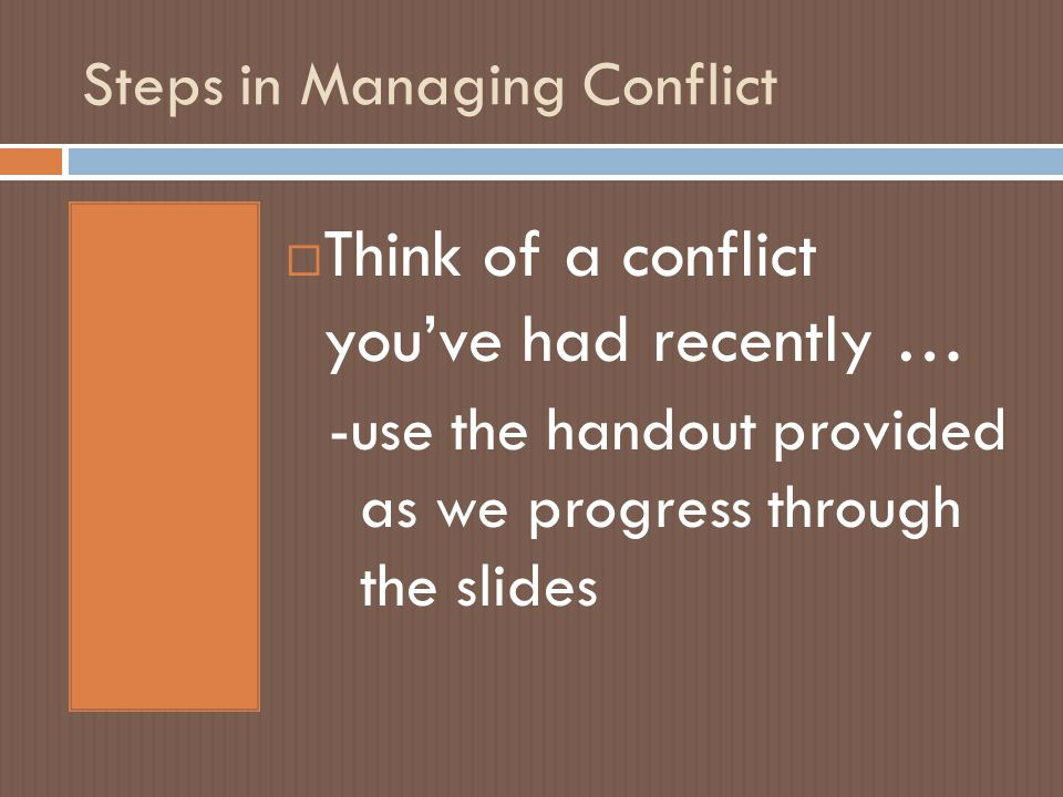 Steps in Managing Conflict  Think of a conflict you've had recently … -use the handout provided as we progress through the slides