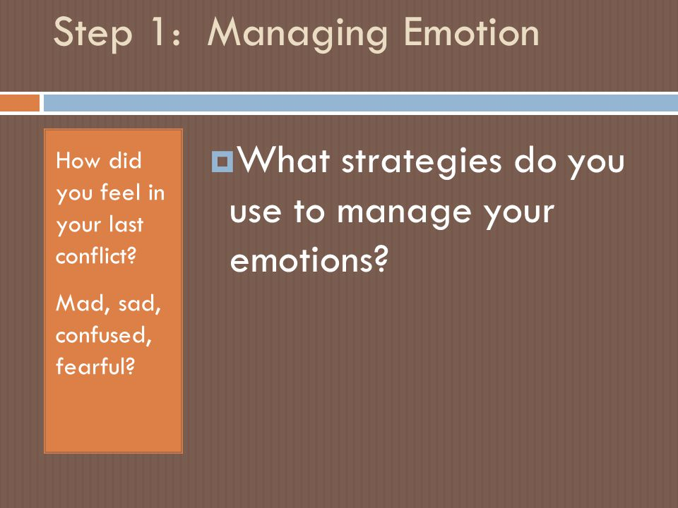Step 1: Managing Emotion How did you feel in your last conflict.