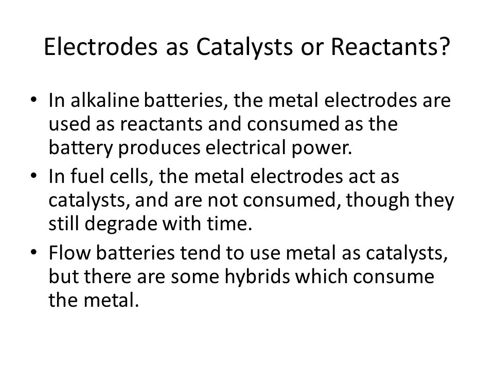 Electrodes as Catalysts or Reactants? In alkaline batteries, the metal electrodes are used as reactants and consumed as the battery produces electrica