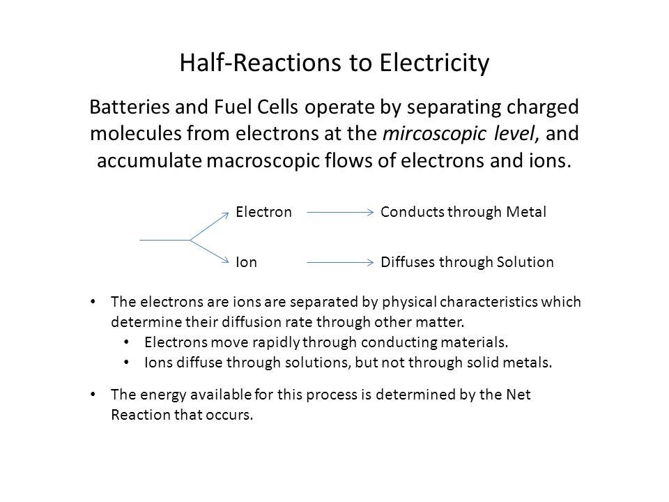 Half-Reactions to Electricity Batteries and Fuel Cells operate by separating charged molecules from electrons at the mircoscopic level, and accumulate