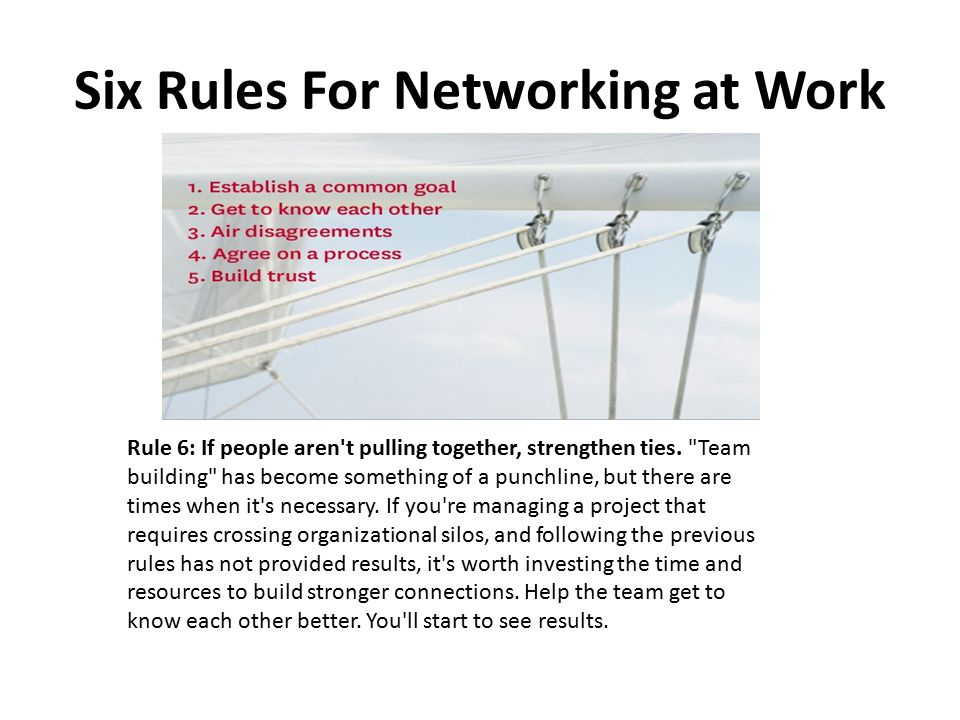 Six Rules For Networking at Work Rule 6: If people aren t pulling together, strengthen ties.