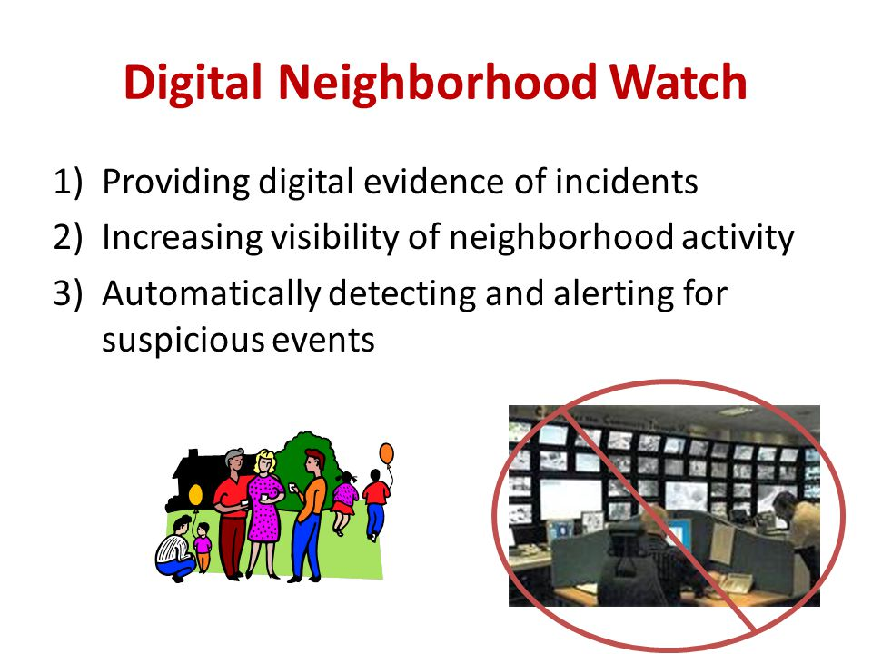 Digital Neighborhood Watch 1)Providing digital evidence of incidents 2)Increasing visibility of neighborhood activity 3)Automatically detecting and alerting for suspicious events