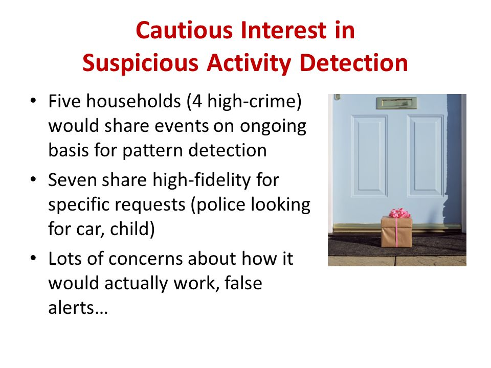 Cautious Interest in Suspicious Activity Detection Five households (4 high-crime) would share events on ongoing basis for pattern detection Seven share high-fidelity for specific requests (police looking for car, child) Lots of concerns about how it would actually work, false alerts…