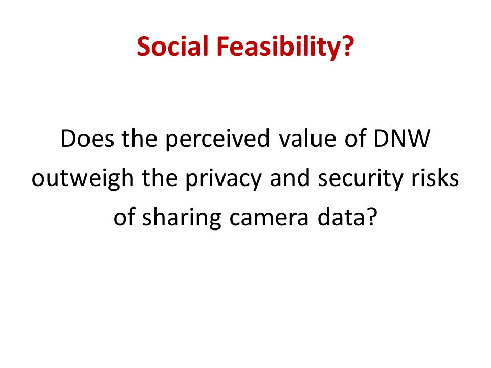 Social Feasibility? Does the perceived value of DNW outweigh the privacy and security risks of sharing camera data?