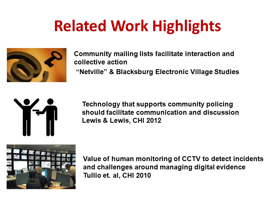Related Work Highlights Technology that supports community policing should facilitate communication and discussion Lewis & Lewis, CHI 2012 Community mailing lists facilitate interaction and collective action Netville & Blacksburg Electronic Village Studies Value of human monitoring of CCTV to detect incidents and challenges around managing digital evidence Tullio et.