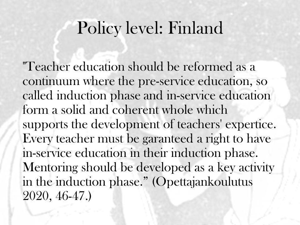 Policy level: Finland Teacher education should be reformed as a continuum where the pre-service education, so called induction phase and in-service education form a solid and coherent whole which supports the development of teachers expertice.