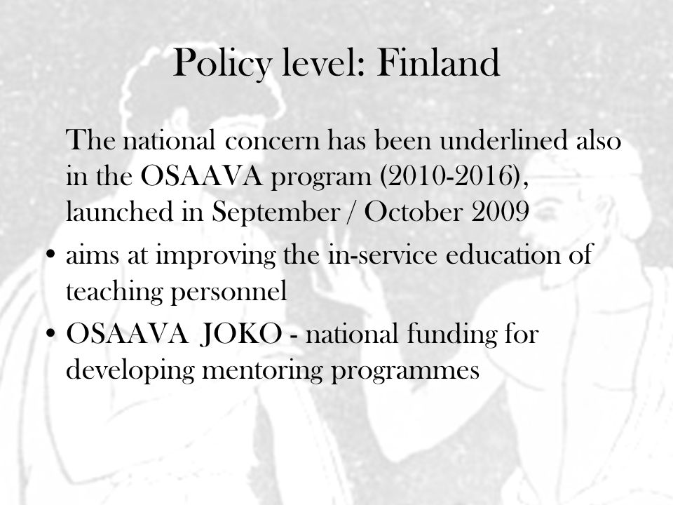 Policy level: Finland The national concern has been underlined also in the OSAAVA program (2010-2016), launched in September / October 2009 aims at improving the in-service education of teaching personnel OSAAVA JOKO - national funding for developing mentoring programmes