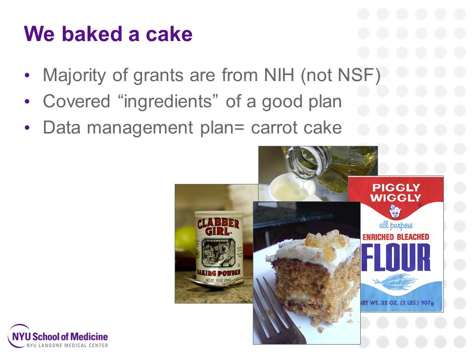 We baked a cake Majority of grants are from NIH (not NSF) Covered ingredients of a good plan Data management plan= carrot cake