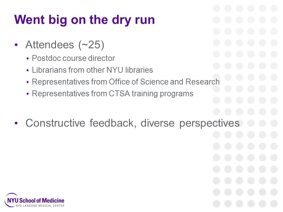 Went big on the dry run Attendees (~25) Postdoc course director Librarians from other NYU libraries Representatives from Office of Science and Research Representatives from CTSA training programs Constructive feedback, diverse perspectives