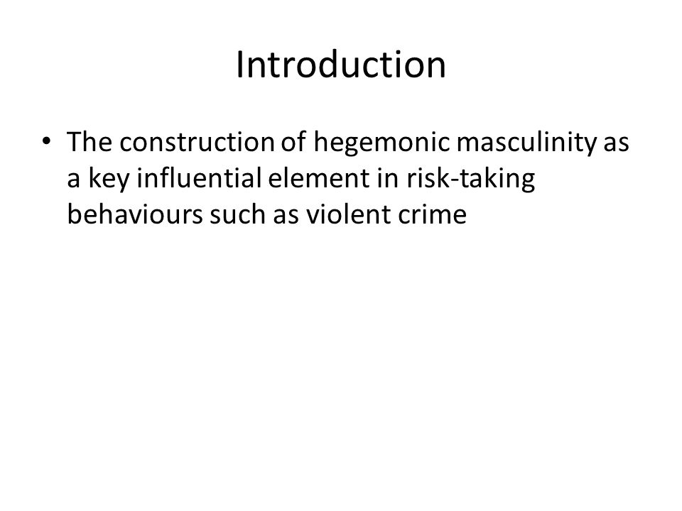 Introduction The construction of hegemonic masculinity as a key influential element in risk-taking behaviours such as violent crime