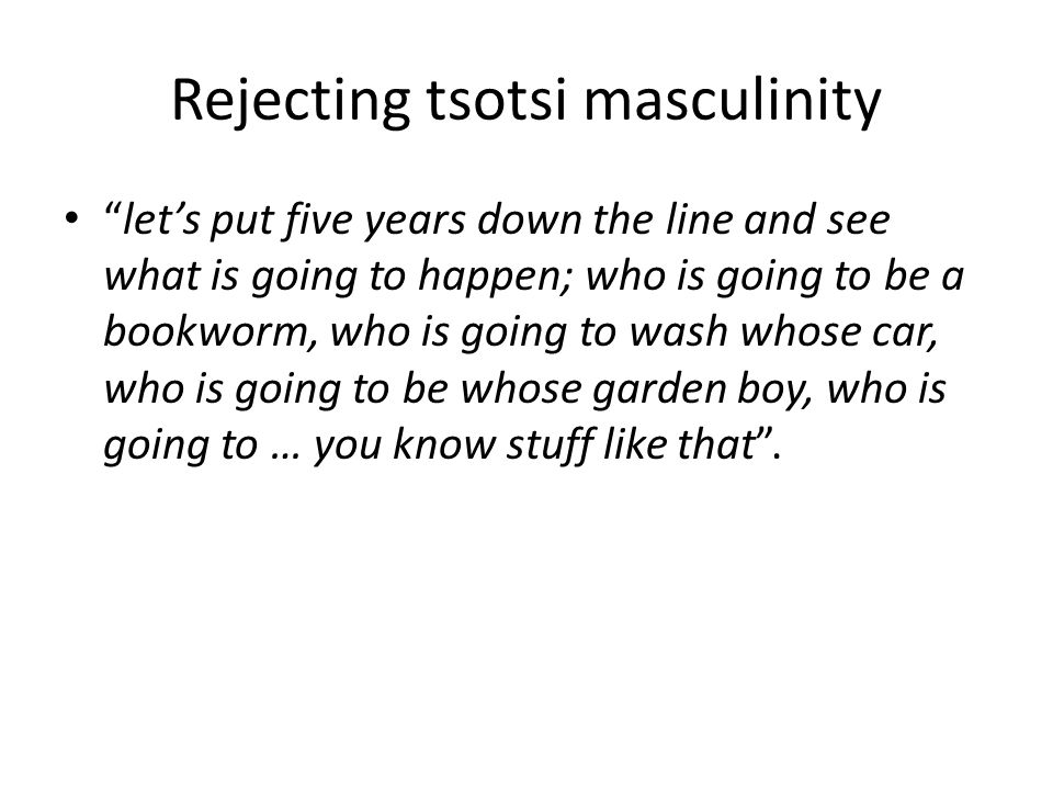 Rejecting tsotsi masculinity let's put five years down the line and see what is going to happen; who is going to be a bookworm, who is going to wash whose car, who is going to be whose garden boy, who is going to … you know stuff like that .