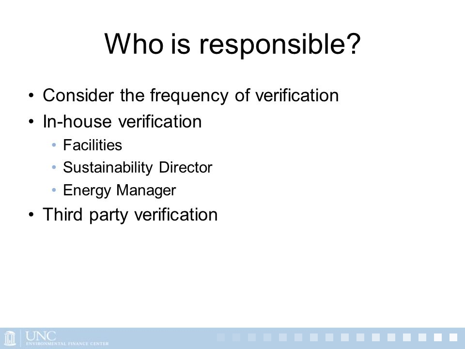 Who is responsible? Consider the frequency of verification In-house verification Facilities Sustainability Director Energy Manager Third party verific