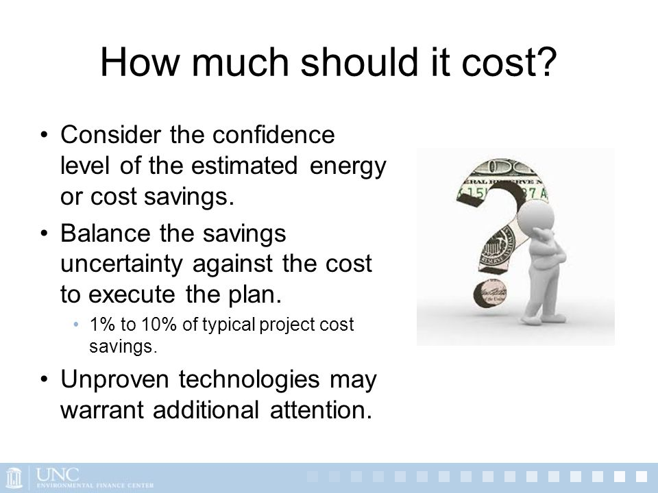 How much should it cost? Consider the confidence level of the estimated energy or cost savings. Balance the savings uncertainty against the cost to ex