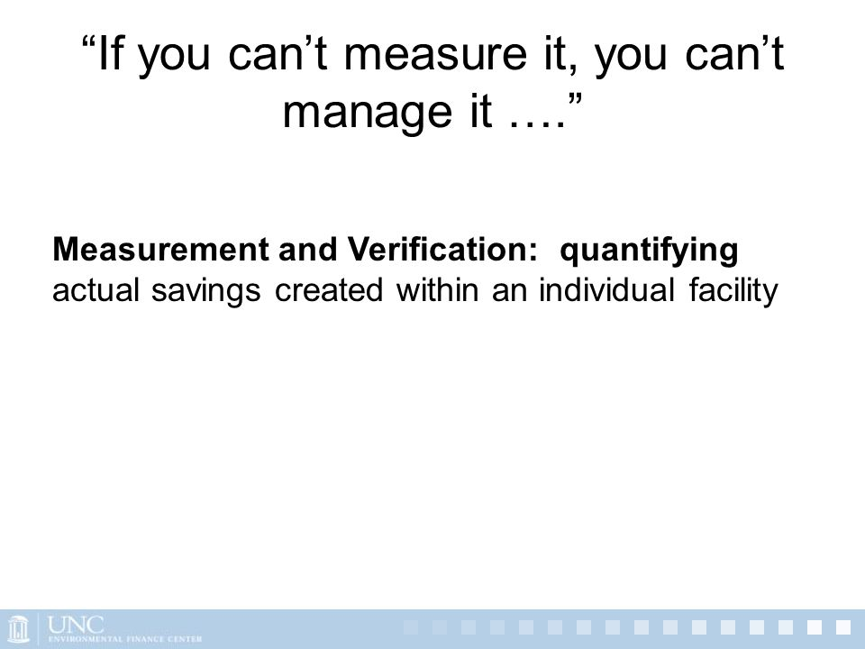 """If you can't measure it, you can't manage it …."" Measurement and Verification: quantifying actual savings created within an individual facility"