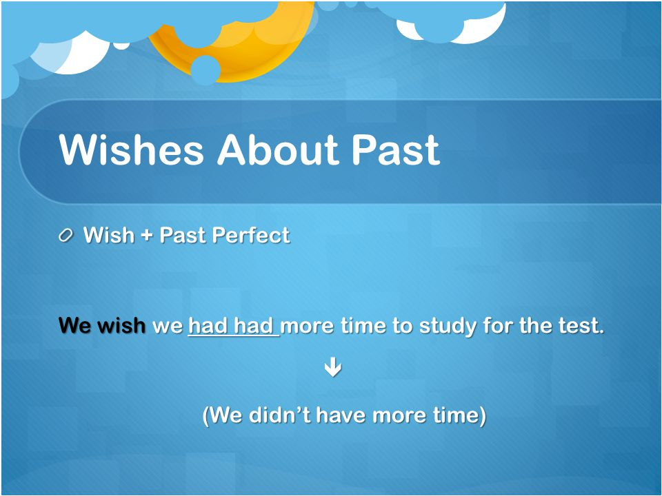 Wishes About Past Wish + Past Perfect We wish we had had more time to study for the test.  (We didn't have more time) (We didn't have more time)