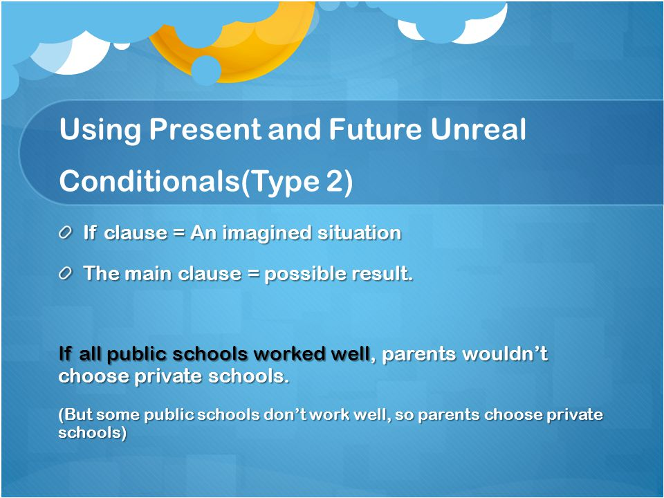 Using Present and Future Unreal Conditionals(Type 2) If clause = An imagined situation The main clause = possible result. If all public schools worked