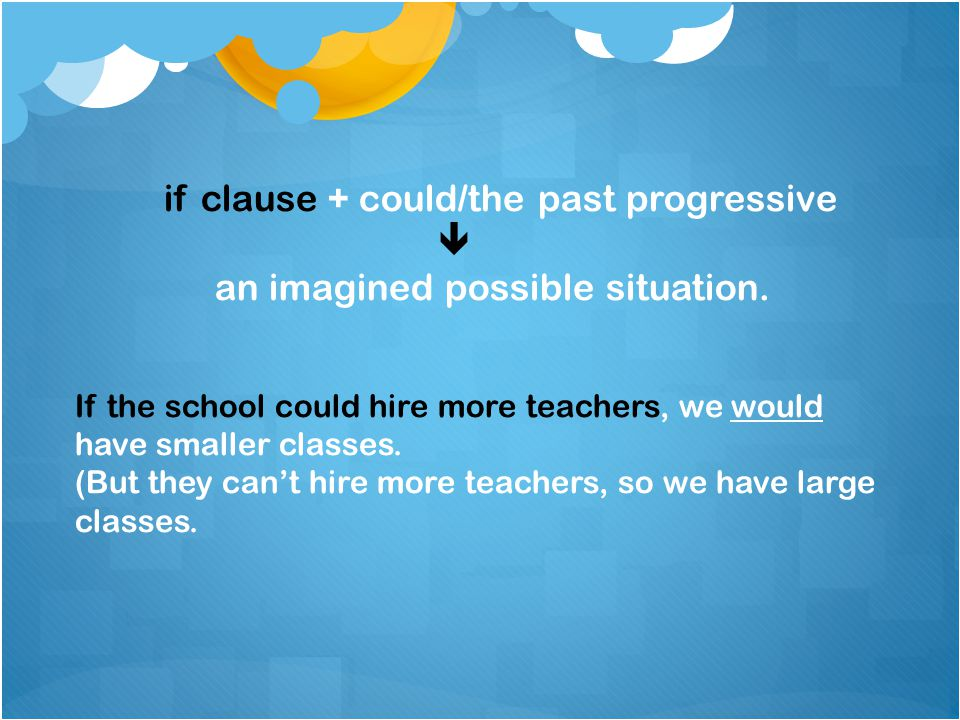 if clause + could/the past progressive  an imagined possible situation. If the school could hire more teachers, we would have smaller classes. (But