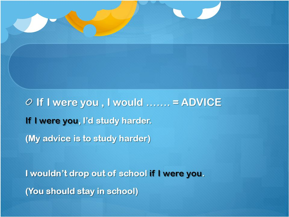 If I were you, I would ……. = ADVICE If I were you, I'd study harder. (My advice is to study harder) I wouldn't drop out of school if I were you. (You