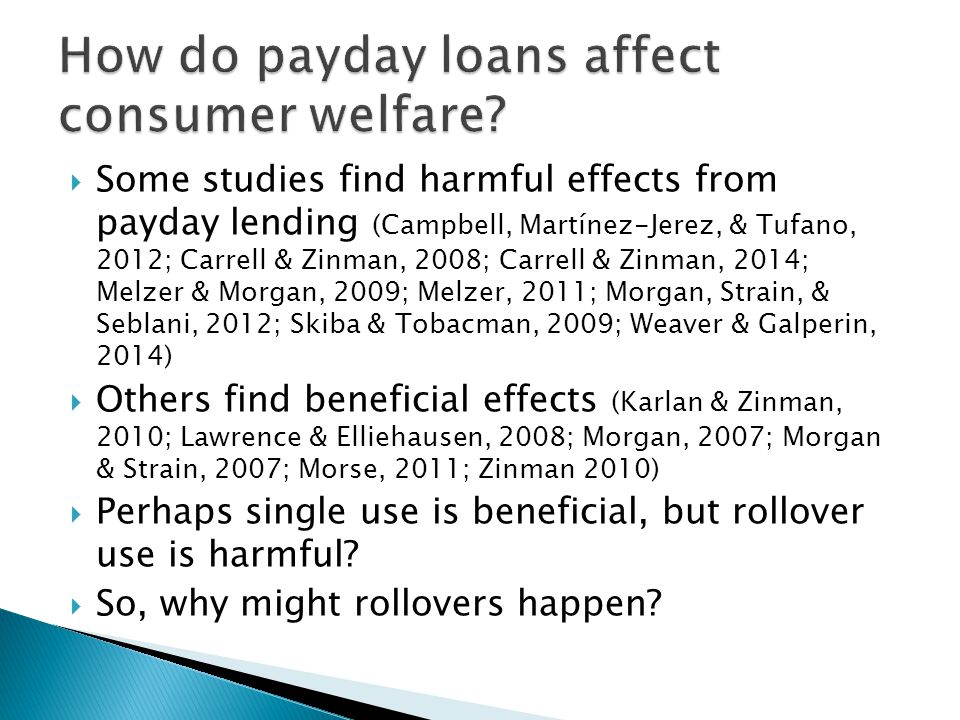  Some studies find harmful effects from payday lending (Campbell, Martínez-Jerez, & Tufano, 2012; Carrell & Zinman, 2008; Carrell & Zinman, 2014; Melzer & Morgan, 2009; Melzer, 2011; Morgan, Strain, & Seblani, 2012; Skiba & Tobacman, 2009; Weaver & Galperin, 2014)  Others find beneficial effects (Karlan & Zinman, 2010; Lawrence & Elliehausen, 2008; Morgan, 2007; Morgan & Strain, 2007; Morse, 2011; Zinman 2010)  Perhaps single use is beneficial, but rollover use is harmful.