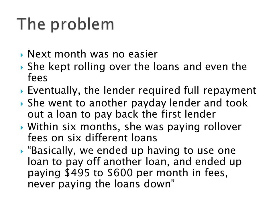  Next month was no easier  She kept rolling over the loans and even the fees  Eventually, the lender required full repayment  She went to another payday lender and took out a loan to pay back the first lender  Within six months, she was paying rollover fees on six different loans  Basically, we ended up having to use one loan to pay off another loan, and ended up paying $495 to $600 per month in fees, never paying the loans down