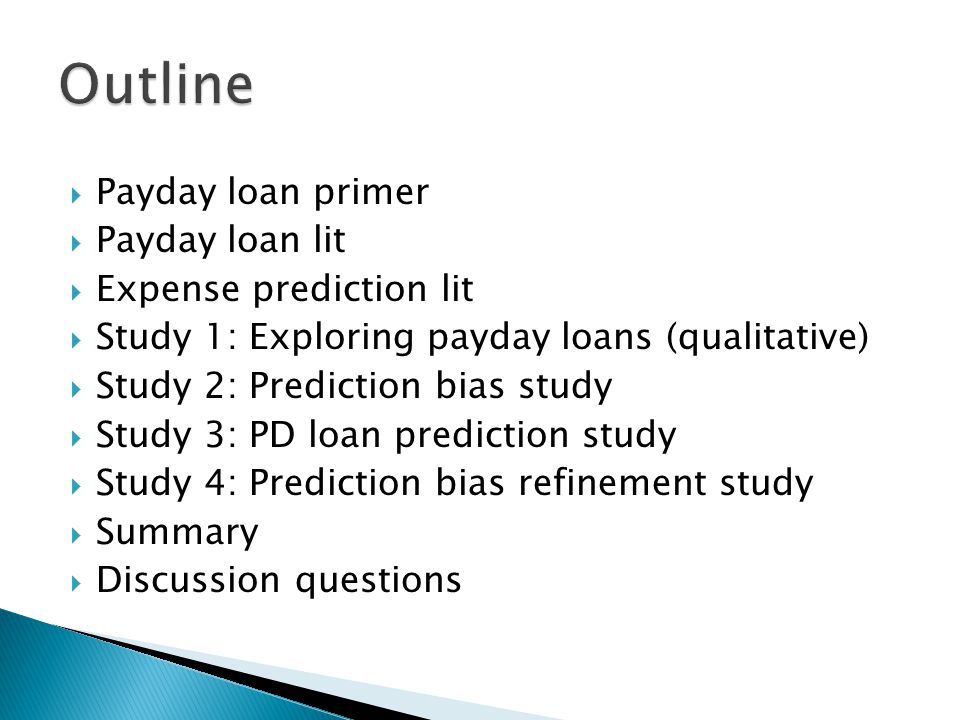  Payday loan primer  Payday loan lit  Expense prediction lit  Study 1: Exploring payday loans (qualitative)  Study 2: Prediction bias study  Study 3: PD loan prediction study  Study 4: Prediction bias refinement study  Summary  Discussion questions