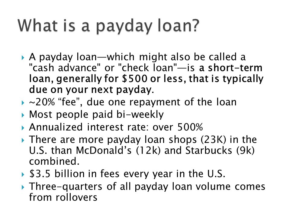  A payday loan—which might also be called a cash advance or check loan —is a short-term loan, generally for $500 or less, that is typically due on your next payday.