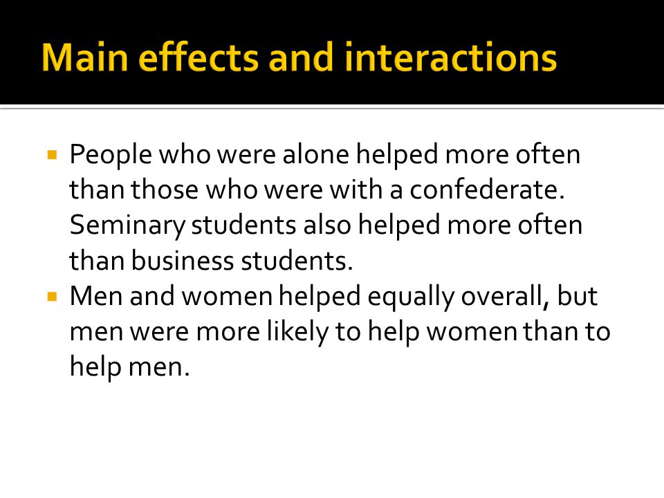  People who were alone helped more often than those who were with a confederate. Seminary students also helped more often than business students.  M