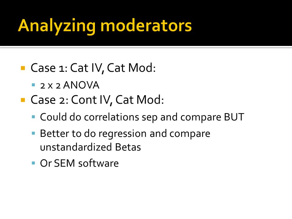 Case 1: Cat IV, Cat Mod:  2 x 2 ANOVA  Case 2: Cont IV, Cat Mod:  Could do correlations sep and compare BUT  Better to do regression and compare