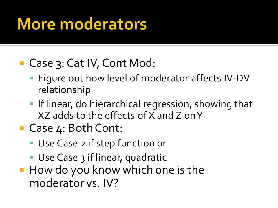  Case 3: Cat IV, Cont Mod:  Figure out how level of moderator affects IV-DV relationship  If linear, do hierarchical regression, showing that XZ adds to the effects of X and Z on Y  Case 4: Both Cont:  Use Case 2 if step function or  Use Case 3 if linear, quadratic  How do you know which one is the moderator vs.
