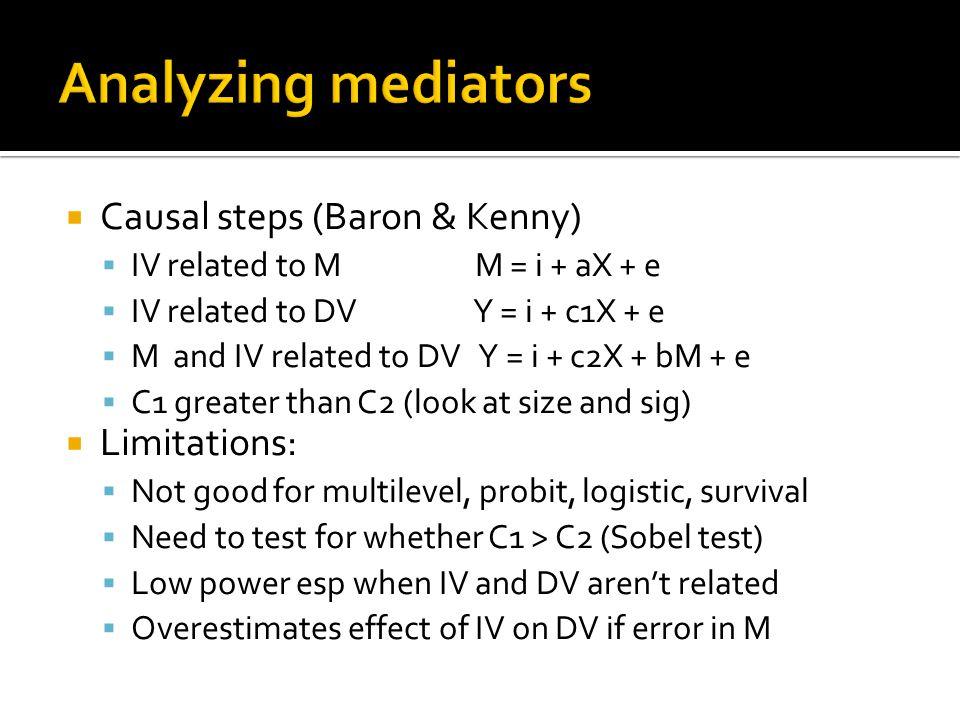  Causal steps (Baron & Kenny)  IV related to M M = i + aX + e  IV related to DV Y = i + c1X + e  M and IV related to DV Y = i + c2X + bM + e  C1