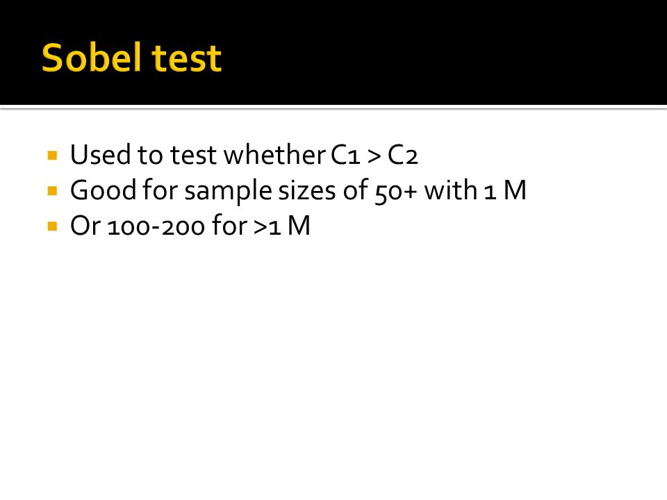  Used to test whether C1 > C2  Good for sample sizes of 50+ with 1 M  Or 100-200 for >1 M