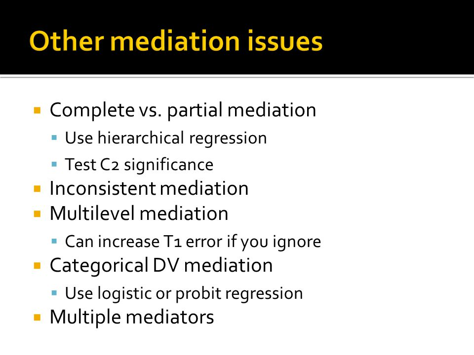  Complete vs. partial mediation  Use hierarchical regression  Test C2 significance  Inconsistent mediation  Multilevel mediation  Can increase T