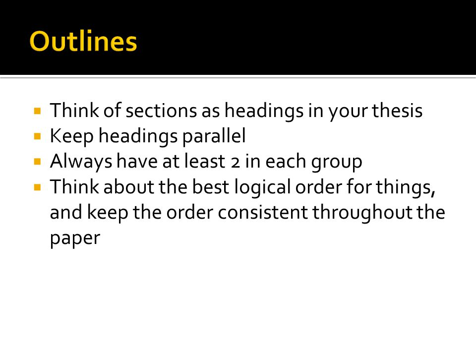  Think of sections as headings in your thesis  Keep headings parallel  Always have at least 2 in each group  Think about the best logical order for things, and keep the order consistent throughout the paper