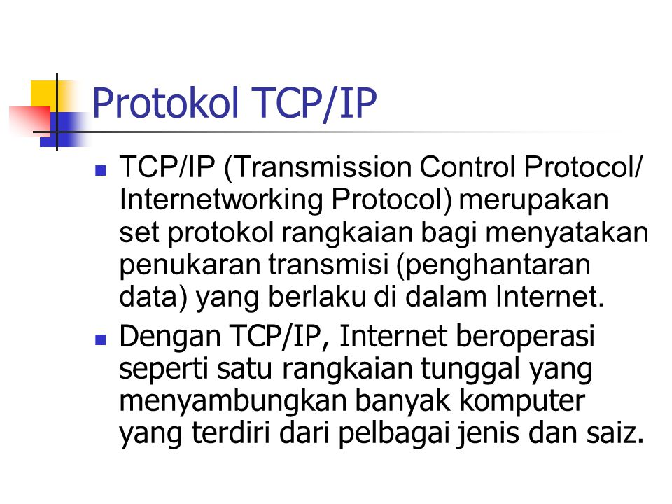 Protokol TCP/IP TCP/IP (Transmission Control Protocol/ Internetworking Protocol) merupakan set protokol rangkaian bagi menyatakan penukaran transmisi (penghantaran data) yang berlaku di dalam Internet.