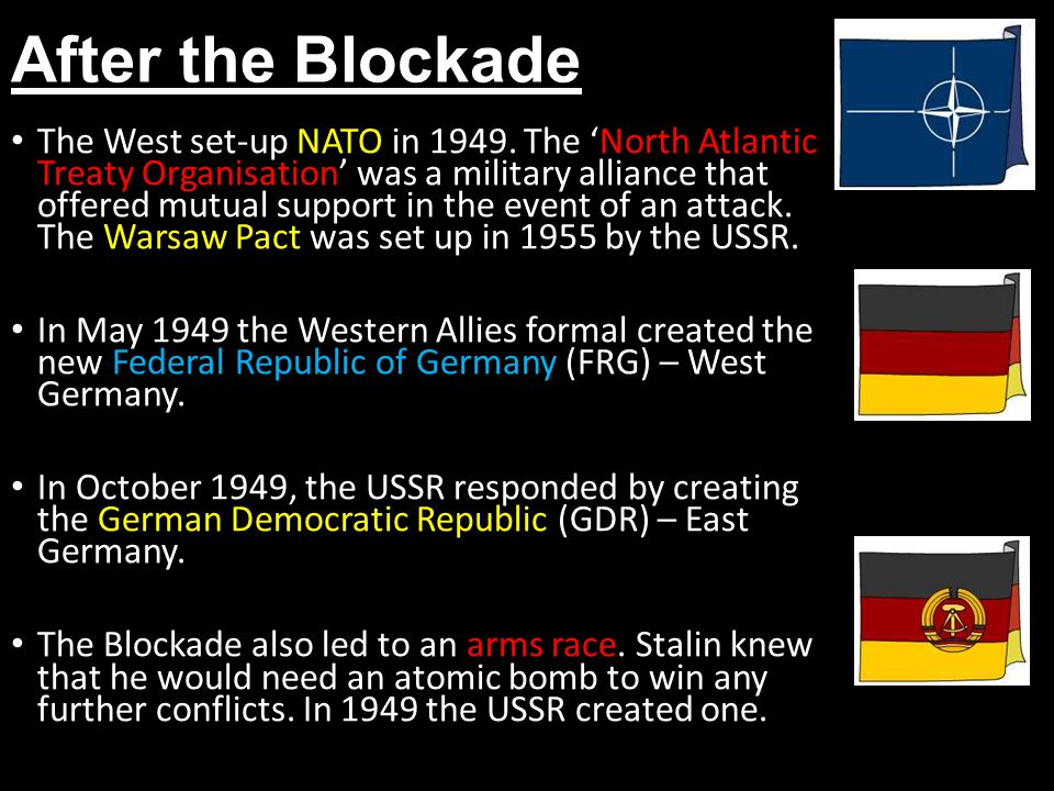After the Blockade The West set-up NATO in 1949. The 'North Atlantic Treaty Organisation' was a military alliance that offered mutual support in the e