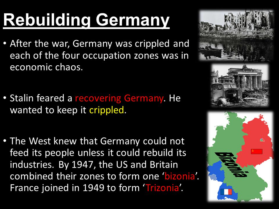 Rebuilding Germany After the war, Germany was crippled and each of the four occupation zones was in economic chaos. Stalin feared a recovering Germany