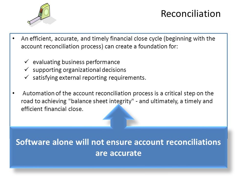 An efficient, accurate, and timely financial close cycle (beginning with the account reconciliation process) can create a foundation for: evaluating business performance supporting organizational decisions satisfying external reporting requirements.