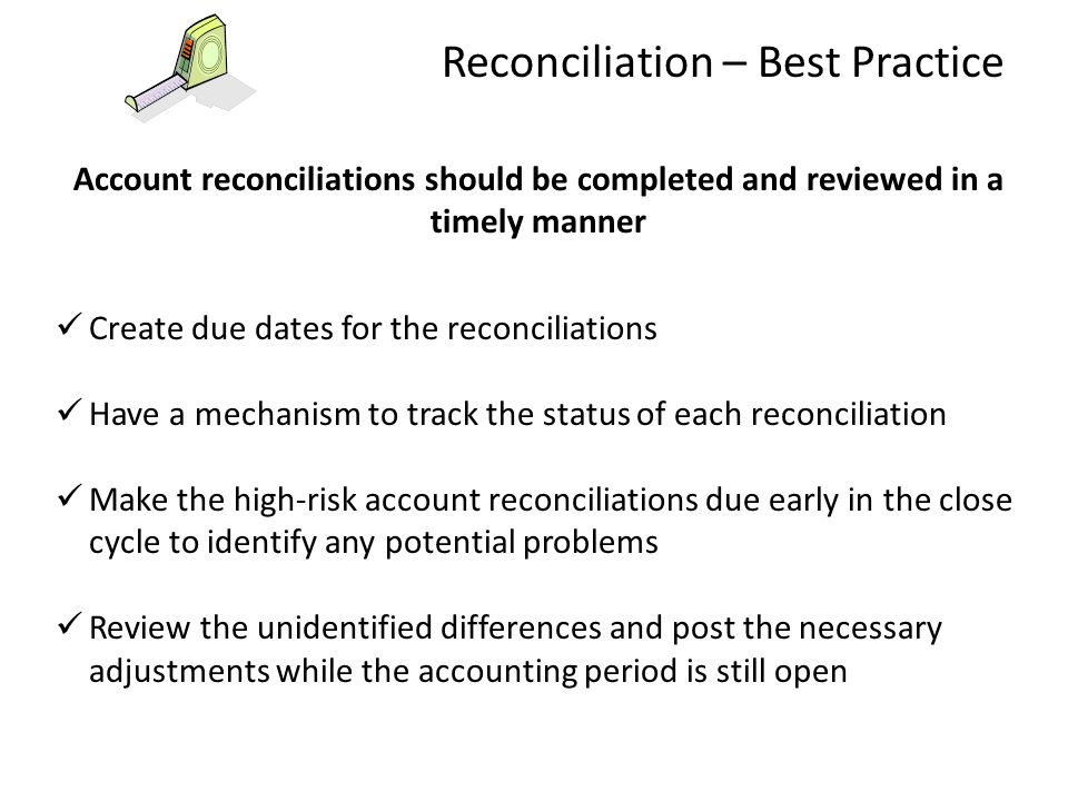 Account reconciliations should be completed and reviewed in a timely manner Create due dates for the reconciliations Have a mechanism to track the sta