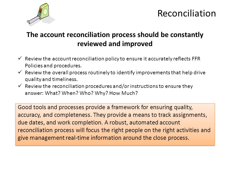 Reconciliation The account reconciliation process should be constantly reviewed and improved Review the account reconciliation policy to ensure it acc