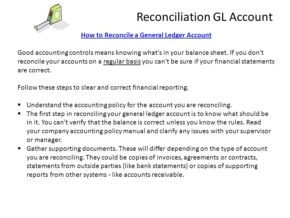 How to Reconcile a General Ledger Account Good accounting controls means knowing what's in your balance sheet. If you don't reconcile your accounts on