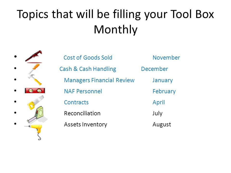 Topics that will be filling your Tool Box Monthly Cost of Goods Sold November Cash & Cash Handling December Managers Financial Review January NAF PersonnelFebruary Contracts April Reconciliation July Assets Inventory August