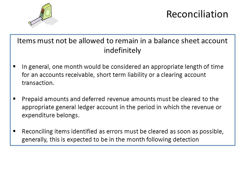 Items must not be allowed to remain in a balance sheet account indefinitely  In general, one month would be considered an appropriate length of time for an accounts receivable, short term liability or a clearing account transaction.