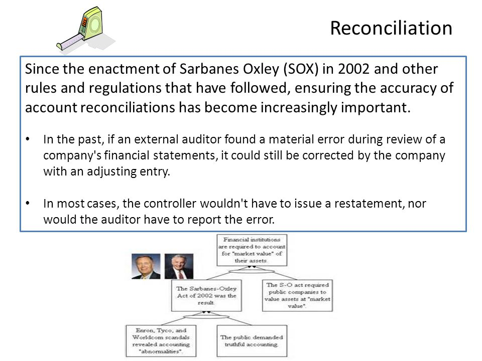 Since the enactment of Sarbanes Oxley (SOX) in 2002 and other rules and regulations that have followed, ensuring the accuracy of account reconciliatio