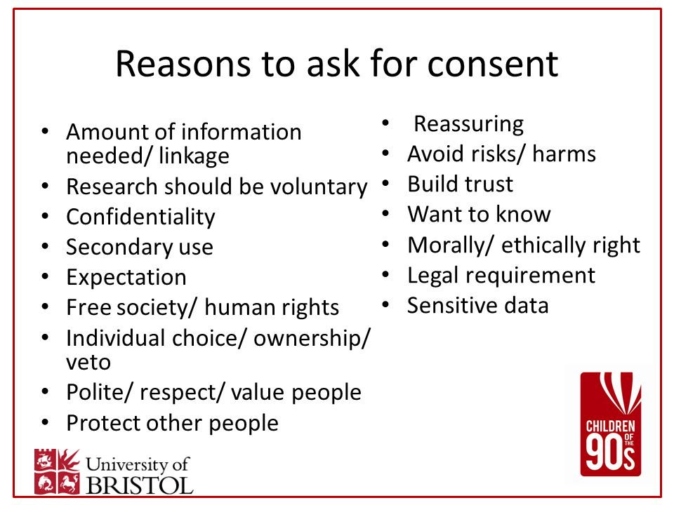 Reasons to ask for consent Amount of information needed/ linkage Research should be voluntary Confidentiality Secondary use Expectation Free society/ human rights Individual choice/ ownership/ veto Polite/ respect/ value people Protect other people Reassuring Avoid risks/ harms Build trust Want to know Morally/ ethically right Legal requirement Sensitive data