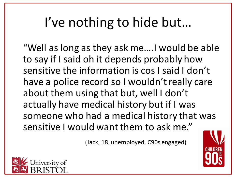 I've nothing to hide but… Well as long as they ask me….I would be able to say if I said oh it depends probably how sensitive the information is cos I said I don't have a police record so I wouldn't really care about them using that but, well I don't actually have medical history but if I was someone who had a medical history that was sensitive I would want them to ask me. (Jack, 18, unemployed, C90s engaged)